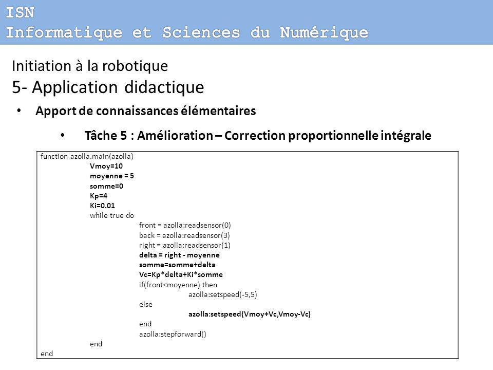 Initiation à la robotique 5- Application didactique Apport de connaissances élémentaires Tâche 5 : Amélioration – Correction proportionnelle intégrale function azolla.main(azolla) Vmoy=10 moyenne = 5 somme=0 Kp=4 Ki=0.01 while true do front = azolla:readsensor(0) back = azolla:readsensor(3) right = azolla:readsensor(1) delta = right - moyenne somme=somme+delta Vc=Kp*delta+Ki*somme if(front<moyenne) then azolla:setspeed(-5,5) else azolla:setspeed(Vmoy+Vc,Vmoy-Vc) end azolla:stepforward() end