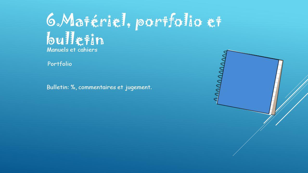 6.Matériel, portfolio et bulletin Manuels et cahiers Portfolio Bulletin: %, commentaires et jugement.