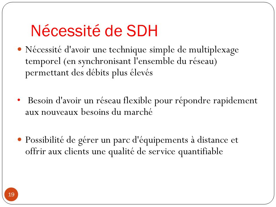 Nécessité de SDH 19 Nécessité d'avoir une technique simple de multiplexage temporel (en synchronisant l'ensemble du réseau) permettant des débits plus