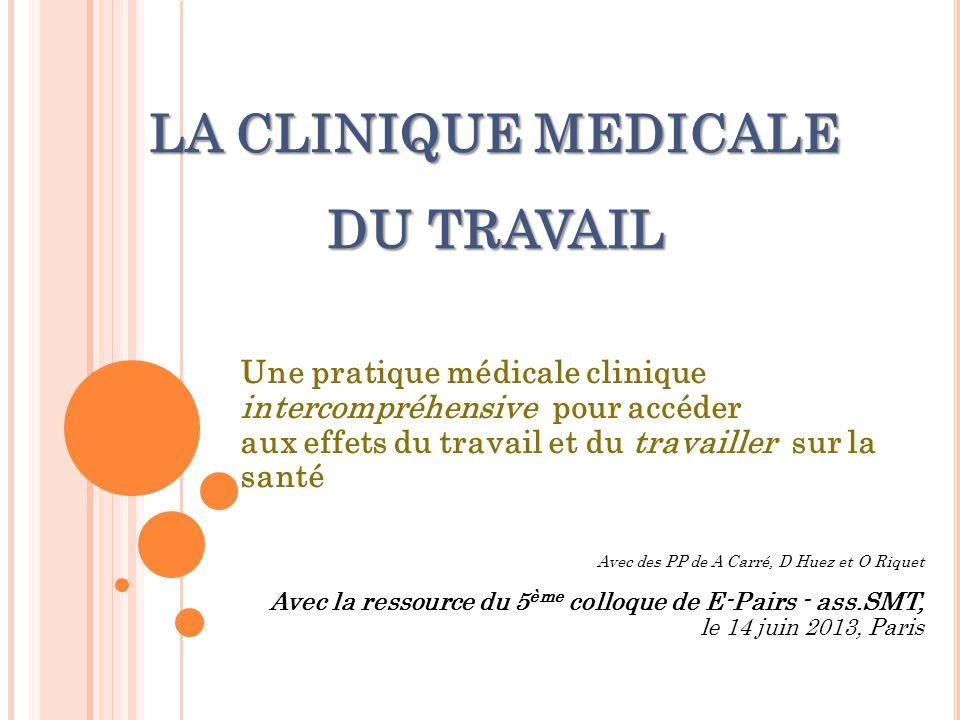 LA CLINIQUE MEDICALE DU TRAVAIL Une pratique médicale clinique intercompréhensive pour accéder aux effets du travail et du travailler sur la santé Ave