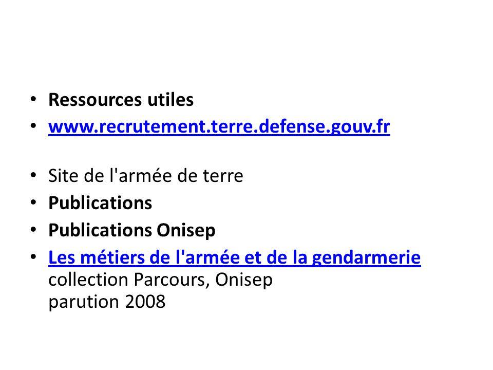 Ressources utiles www.recrutement.terre.defense.gouv.fr Site de l'armée de terre Publications Publications Onisep Les métiers de l'armée et de la gend