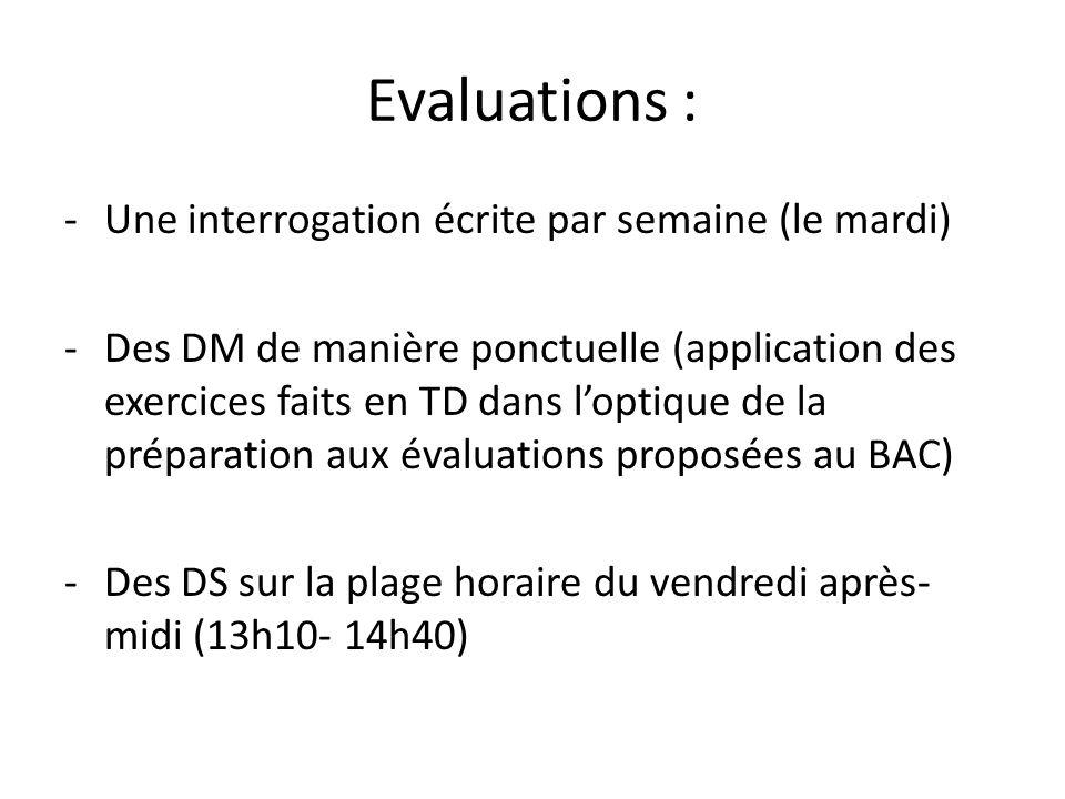 Evaluations : -Une interrogation écrite par semaine (le mardi) -Des DM de manière ponctuelle (application des exercices faits en TD dans l'optique de la préparation aux évaluations proposées au BAC) -Des DS sur la plage horaire du vendredi après- midi (13h10- 14h40)