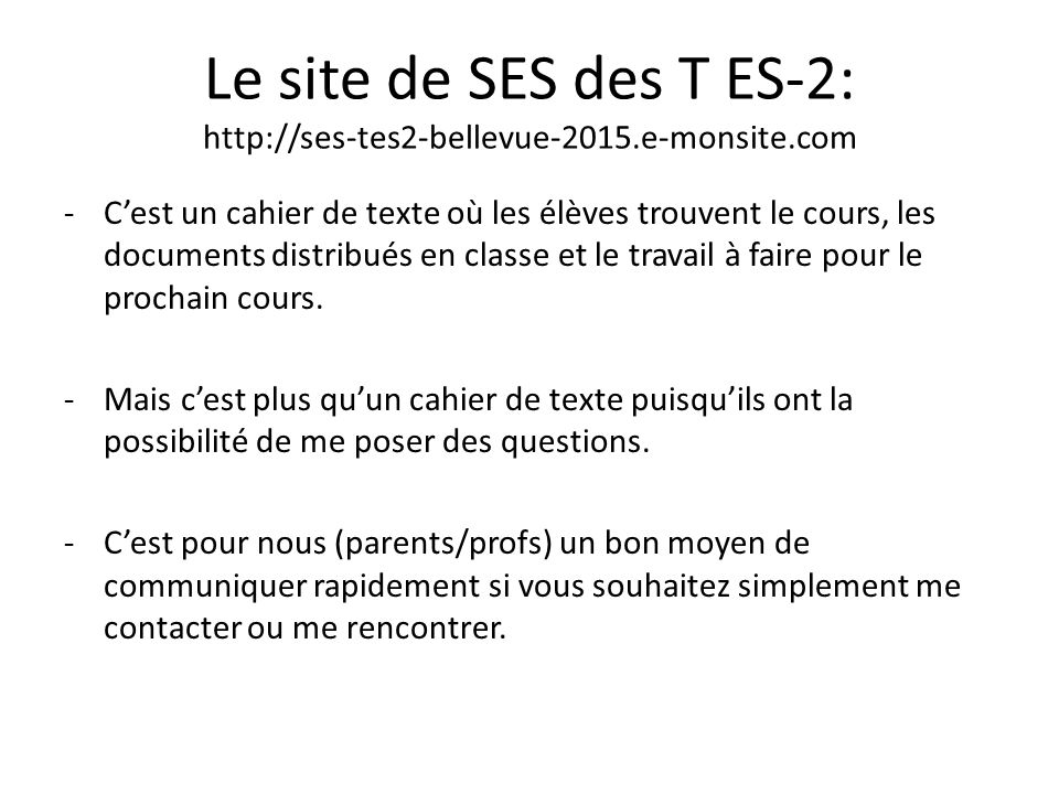 Le site de SES des T ES-2: http://ses-tes2-bellevue-2015.e-monsite.com -C'est un cahier de texte où les élèves trouvent le cours, les documents distribués en classe et le travail à faire pour le prochain cours.