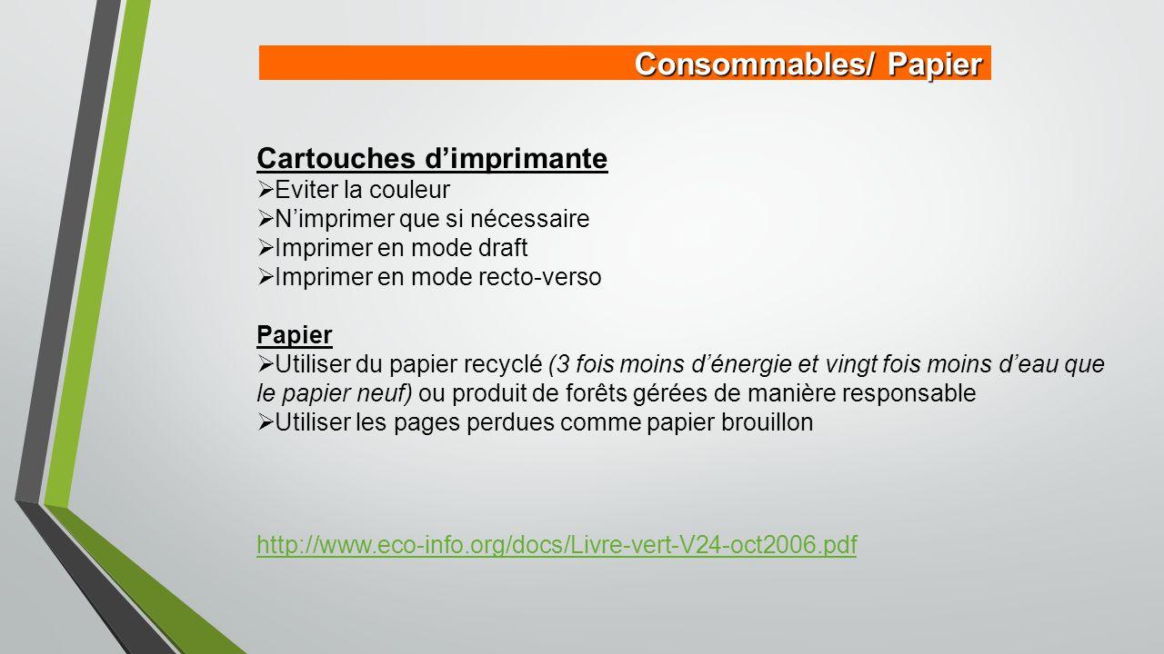 Consommables/ Papier Cartouches d'imprimante  Eviter la couleur  N'imprimer que si nécessaire  Imprimer en mode draft  Imprimer en mode recto-verso Papier  Utiliser du papier recyclé (3 fois moins d'énergie et vingt fois moins d'eau que le papier neuf) ou produit de forêts gérées de manière responsable  Utiliser les pages perdues comme papier brouillon http://www.eco-info.org/docs/Livre-vert-V24-oct2006.pdf