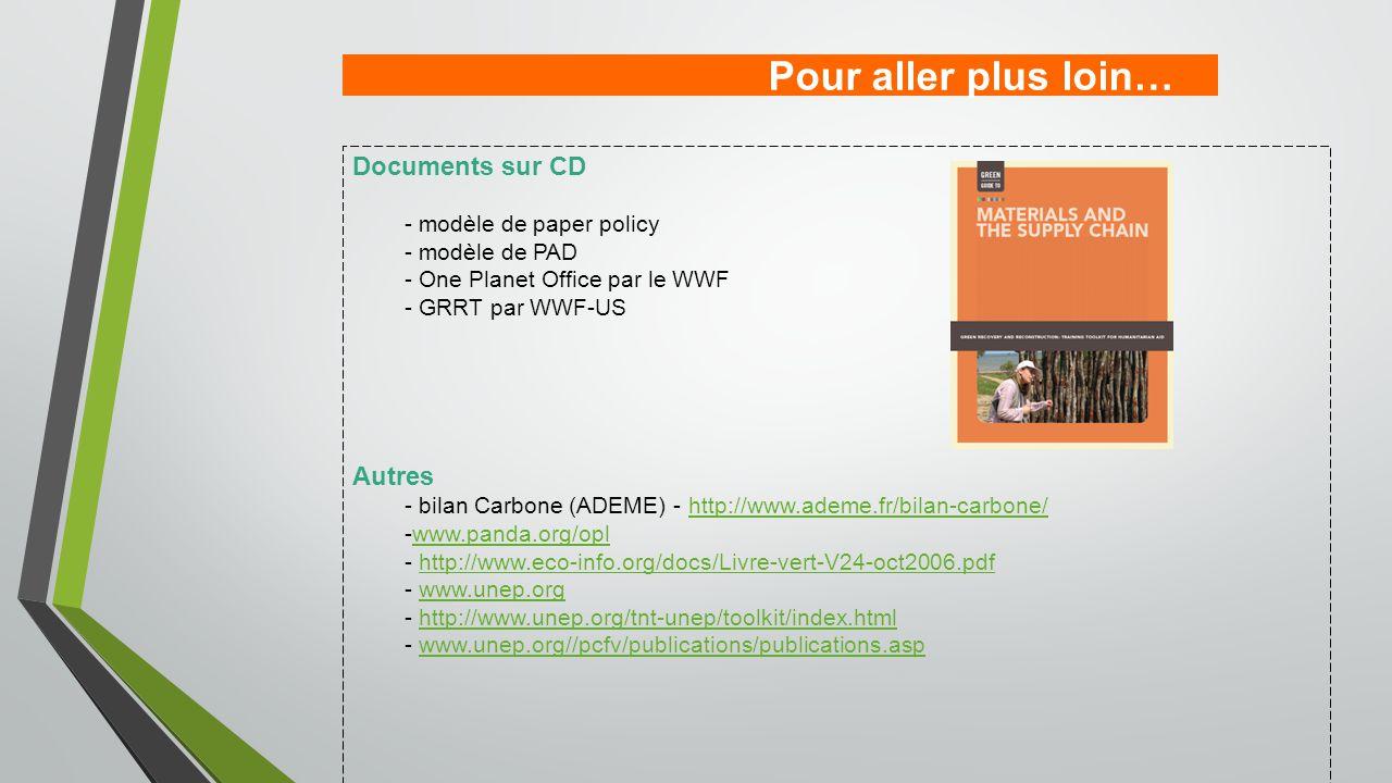 Pour aller plus loin… Documents sur CD - modèle de paper policy - modèle de PAD - One Planet Office par le WWF - GRRT par WWF-US Autres - bilan Carbone (ADEME) - http://www.ademe.fr/bilan-carbone/http://www.ademe.fr/bilan-carbone/ -www.panda.org/oplwww.panda.org/opl - http://www.eco-info.org/docs/Livre-vert-V24-oct2006.pdfhttp://www.eco-info.org/docs/Livre-vert-V24-oct2006.pdf - www.unep.orgwww.unep.org - http://www.unep.org/tnt-unep/toolkit/index.htmlhttp://www.unep.org/tnt-unep/toolkit/index.html - www.unep.org//pcfv/publications/publications.aspwww.unep.org//pcfv/publications/publications.asp