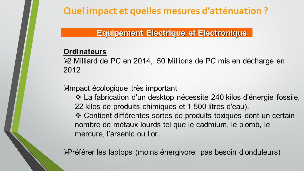 Equipement Electrique et Electronique Ordinateurs  2 Milliard de PC en 2014, 50 Millions de PC mis en décharge en 2012  Impact écologique très important  La fabrication d'un desktop nécessite 240 kilos d énergie fossile, 22 kilos de produits chimiques et 1 500 litres d eau).