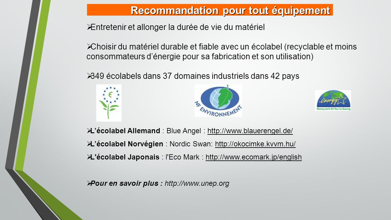 Recommandation pour tout équipement  Entretenir et allonger la durée de vie du matériel  Choisir du matériel durable et fiable avec un écolabel (recyclable et moins consommateurs d'énergie pour sa fabrication et son utilisation)  349 écolabels dans 37 domaines industriels dans 42 pays  L'écolabel Allemand : Blue Angel : http://www.blauerengel.de/  L'écolabel Norvégien : Nordic Swan: http://okocimke.kvvm.hu/  L écolabel Japonais : l Eco Mark : http://www.ecomark.jp/english  Pour en savoir plus : http://www.unep.org