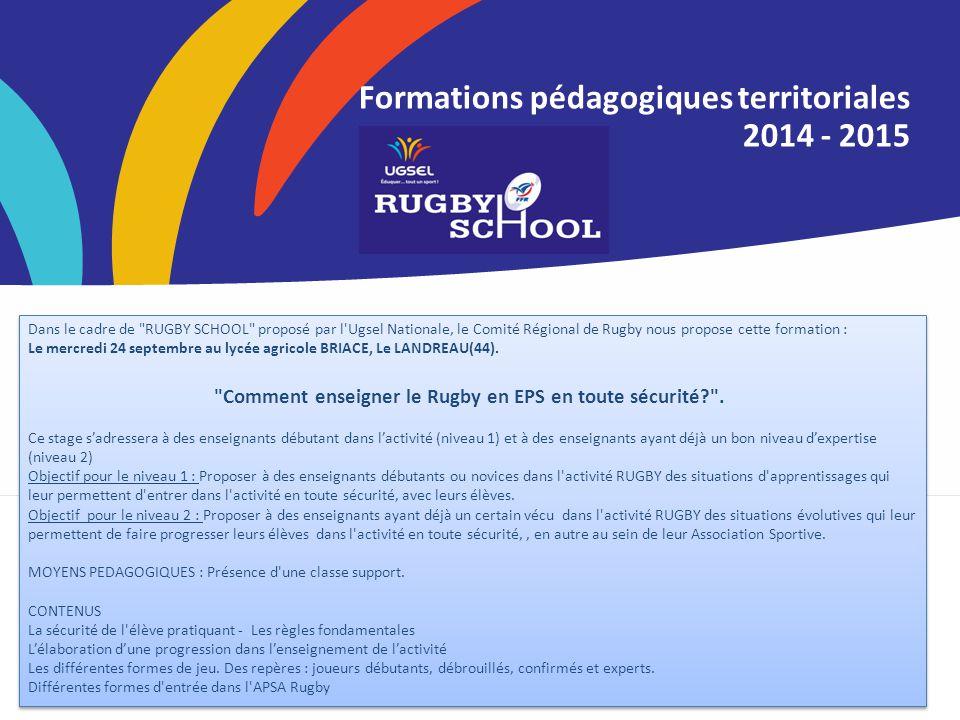 Formations pédagogiques territoriales 2014 - 2015 Dans le cadre de RUGBY SCHOOL proposé par l Ugsel Nationale, le Comité Régional de Rugby nous propose cette formation : Le mercredi 24 septembre au lycée agricole BRIACE, Le LANDREAU(44).