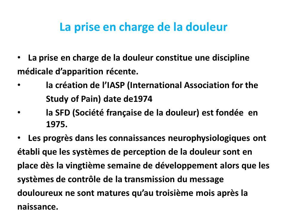 La prise en charge de la douleur La prise en charge de la douleur constitue une discipline médicale d'apparition récente. la création de l'IASP (Inter