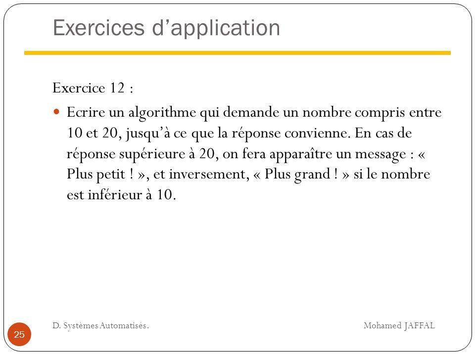 Exercices d'application Exercice 12 : Ecrire un algorithme qui demande un nombre compris entre 10 et 20, jusqu'à ce que la réponse convienne. En cas d