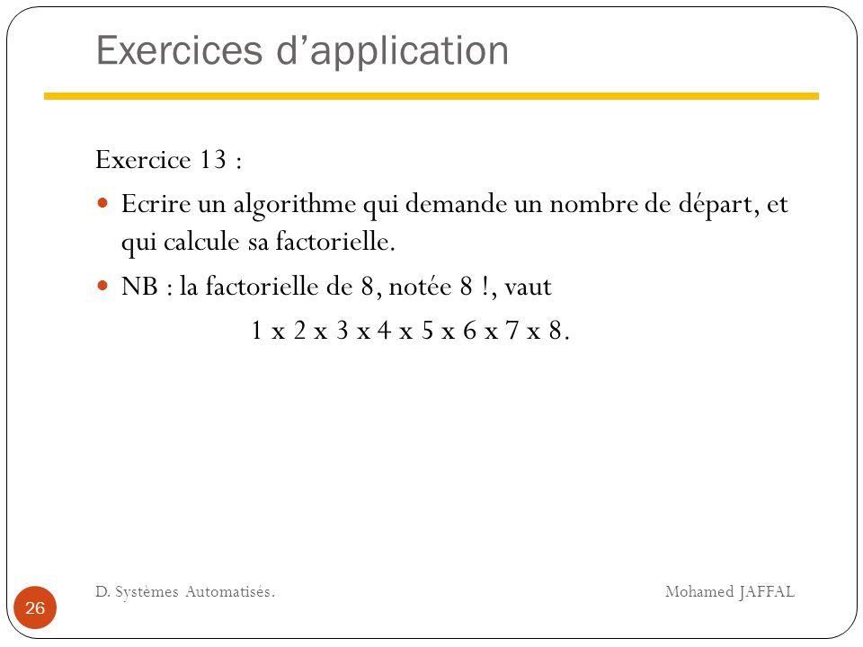 Exercices d'application Exercice 13 : Ecrire un algorithme qui demande un nombre de départ, et qui calcule sa factorielle. NB : la factorielle de 8, n