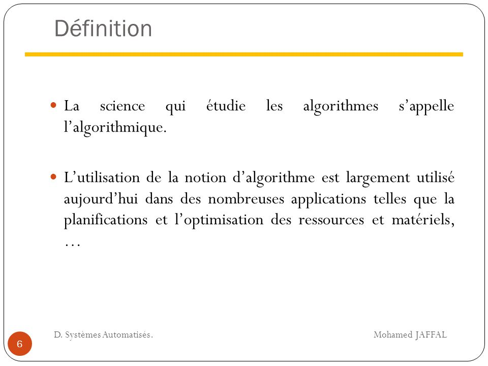 Définition La science qui étudie les algorithmes s'appelle l'algorithmique. L'utilisation de la notion d'algorithme est largement utilisé aujourd'hui
