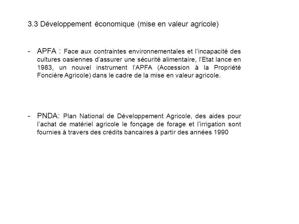 3.3 Développement économique (mise en valeur agricole) -APFA : Face aux contraintes environnementales et l'incapacité des cultures oasiennes d'assurer une sécurité alimentaire, l'Etat lance en 1983, un nouvel instrument l'APFA (Accession à la Propriété Foncière Agricole) dans le cadre de la mise en valeur agricole.