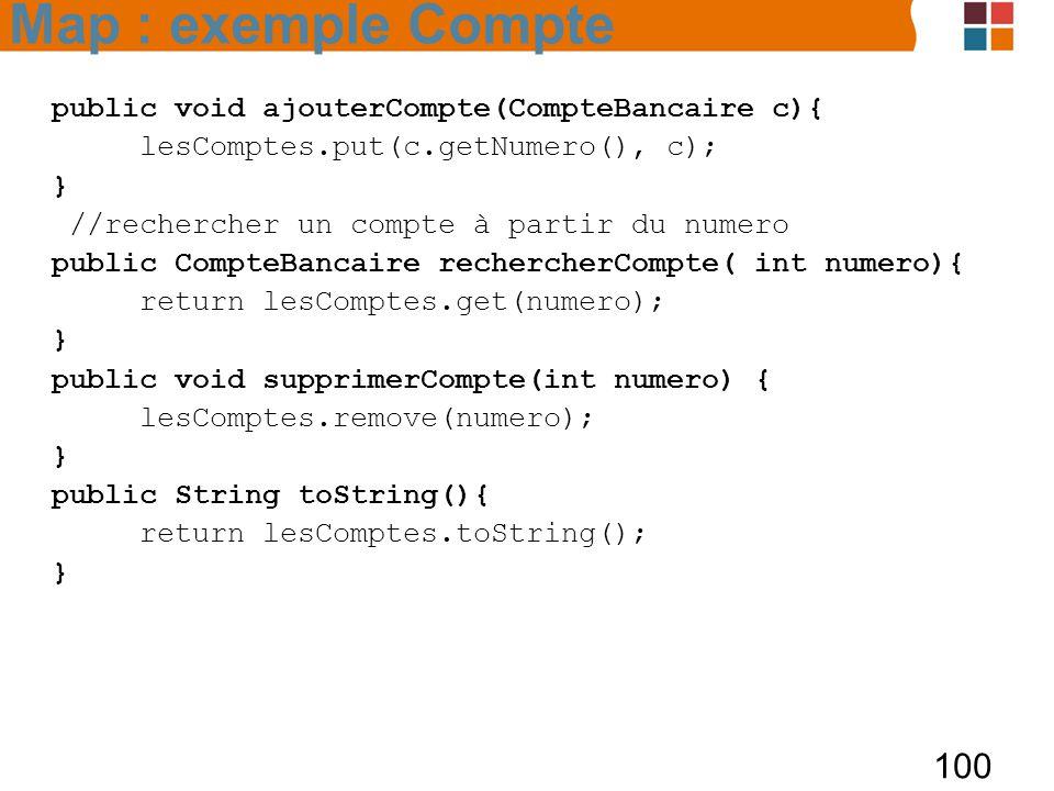 100 public void ajouterCompte(CompteBancaire c){ lesComptes.put(c.getNumero(), c); } //rechercher un compte à partir du numero public CompteBancaire rechercherCompte( int numero){ return lesComptes.get(numero); } public void supprimerCompte(int numero) { lesComptes.remove(numero); } public String toString(){ return lesComptes.toString(); } Map : exemple Compte