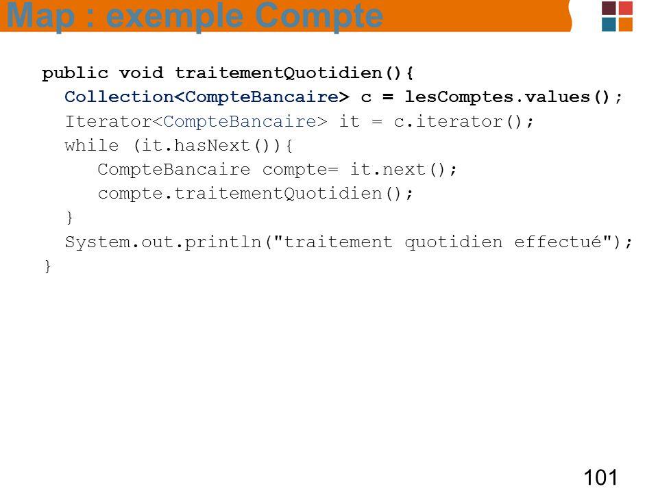 101 public void traitementQuotidien(){ Collection c = lesComptes.values(); Iterator it = c.iterator(); while (it.hasNext()){ CompteBancaire compte= it.next(); compte.traitementQuotidien(); } System.out.println( traitement quotidien effectué ); } Map : exemple Compte