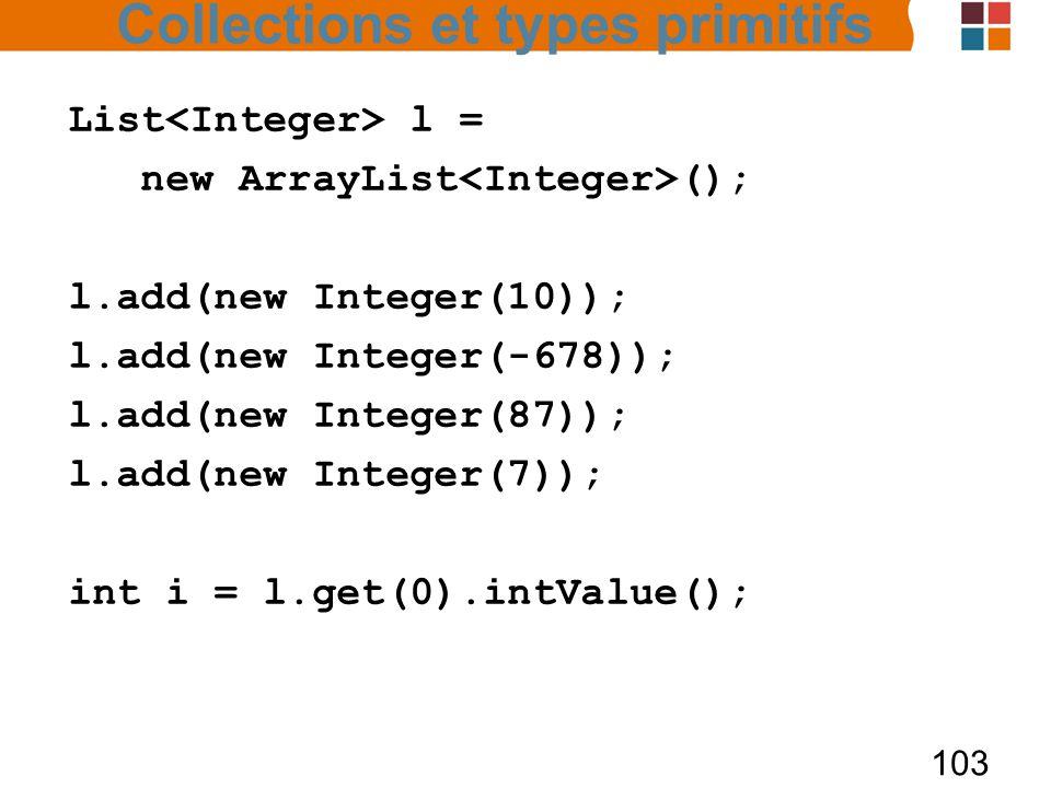 103 List l = new ArrayList (); l.add(new Integer(10)); l.add(new Integer(-678)); l.add(new Integer(87)); l.add(new Integer(7)); int i = l.get(0).intValue(); Collections et types primitifs