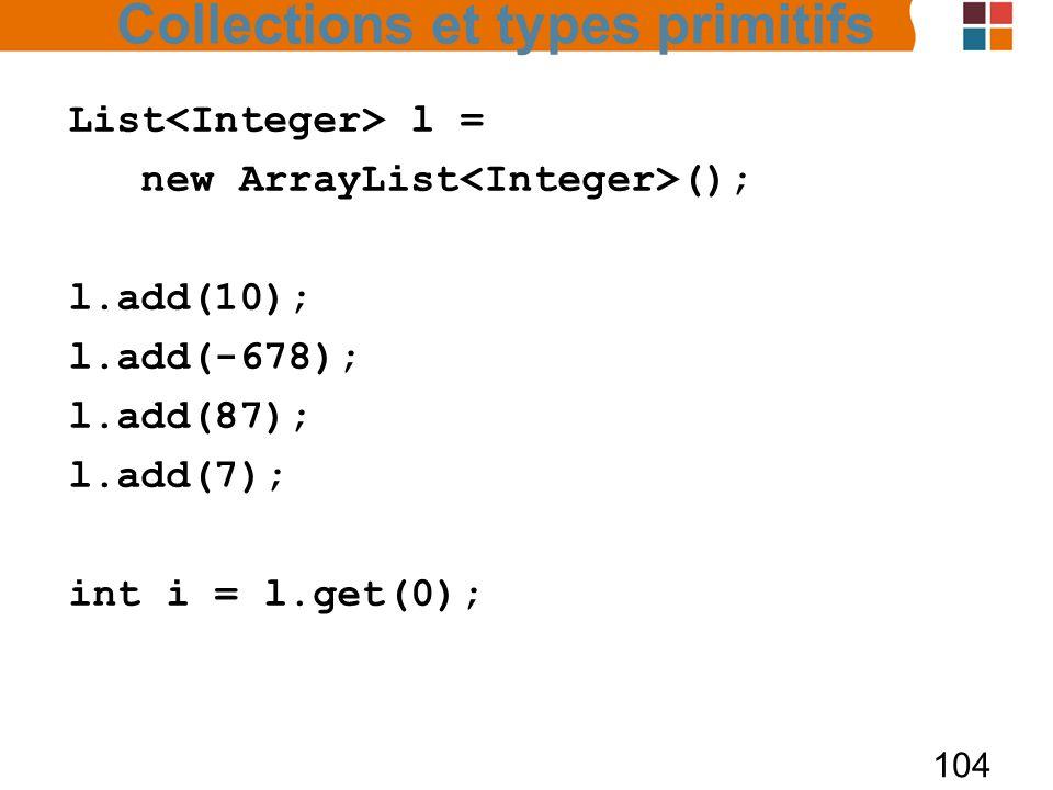 104 List l = new ArrayList (); l.add(10); l.add(-678); l.add(87); l.add(7); int i = l.get(0); Collections et types primitifs