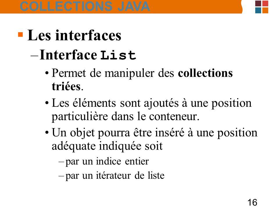 16  Les interfaces –Interface List Permet de manipuler des collections triées.