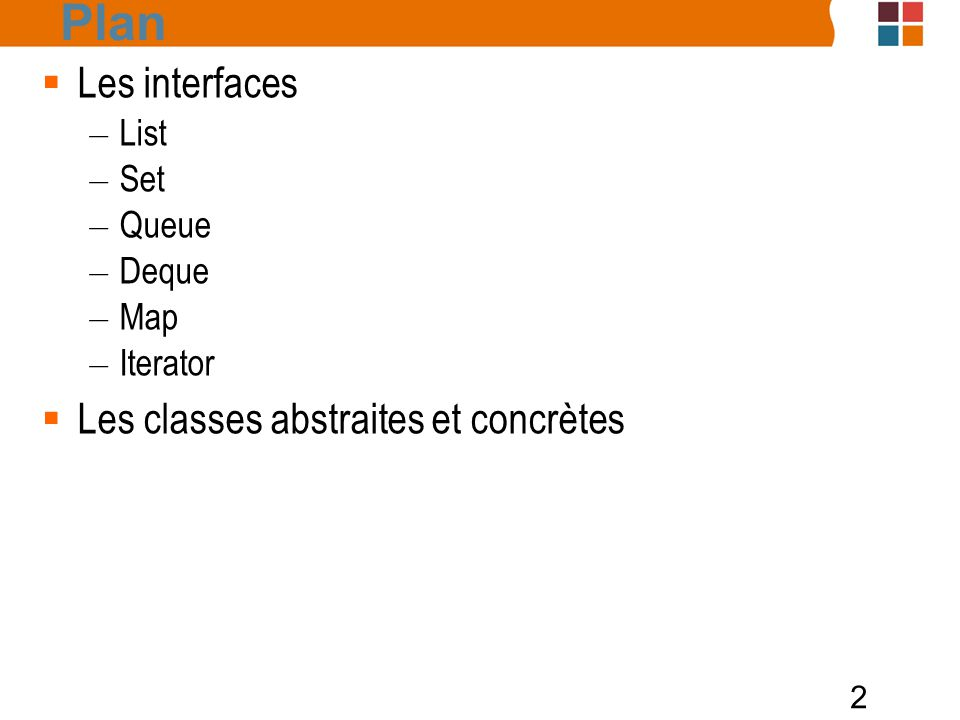 13  Les interfaces : Collection public interface Collection { boolean add (E o); boolean addAll(Collection c); void clear (); boolean contains (Object o); boolean containsAll (Collection c); boolean equals (Object o); int hashCode ();...