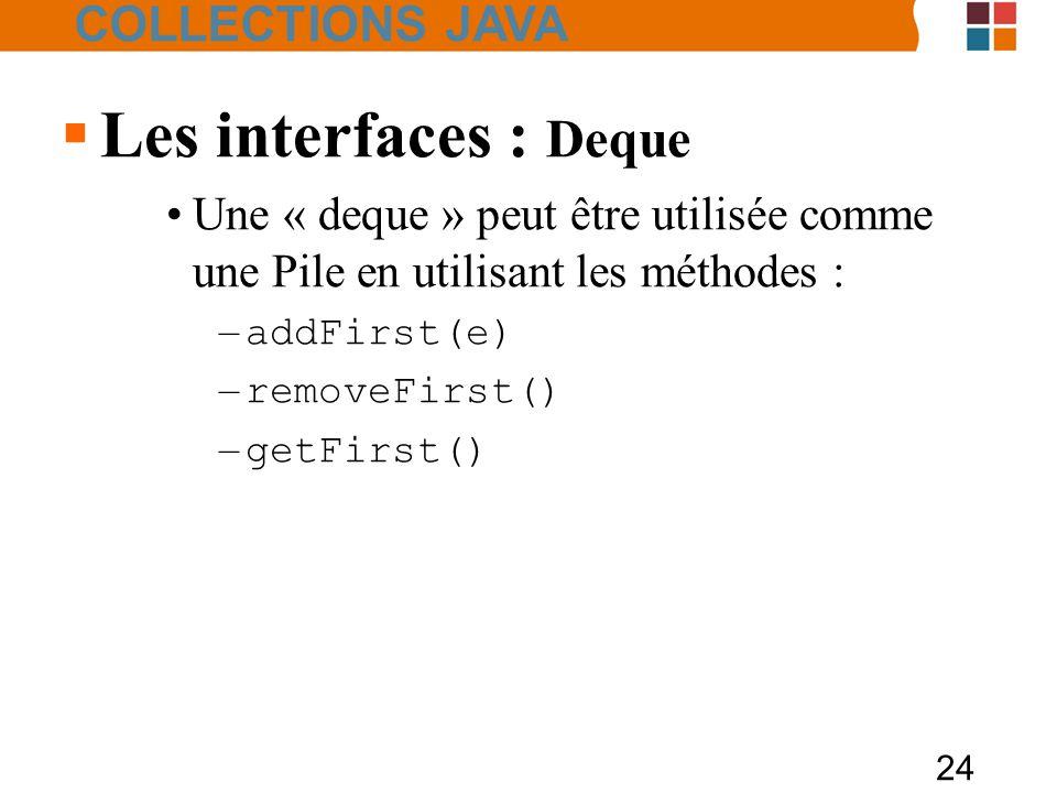 24  Les interfaces : Deque Une « deque » peut être utilisée comme une Pile en utilisant les méthodes : – addFirst(e) – removeFirst() – getFirst() COLLECTIONS JAVA