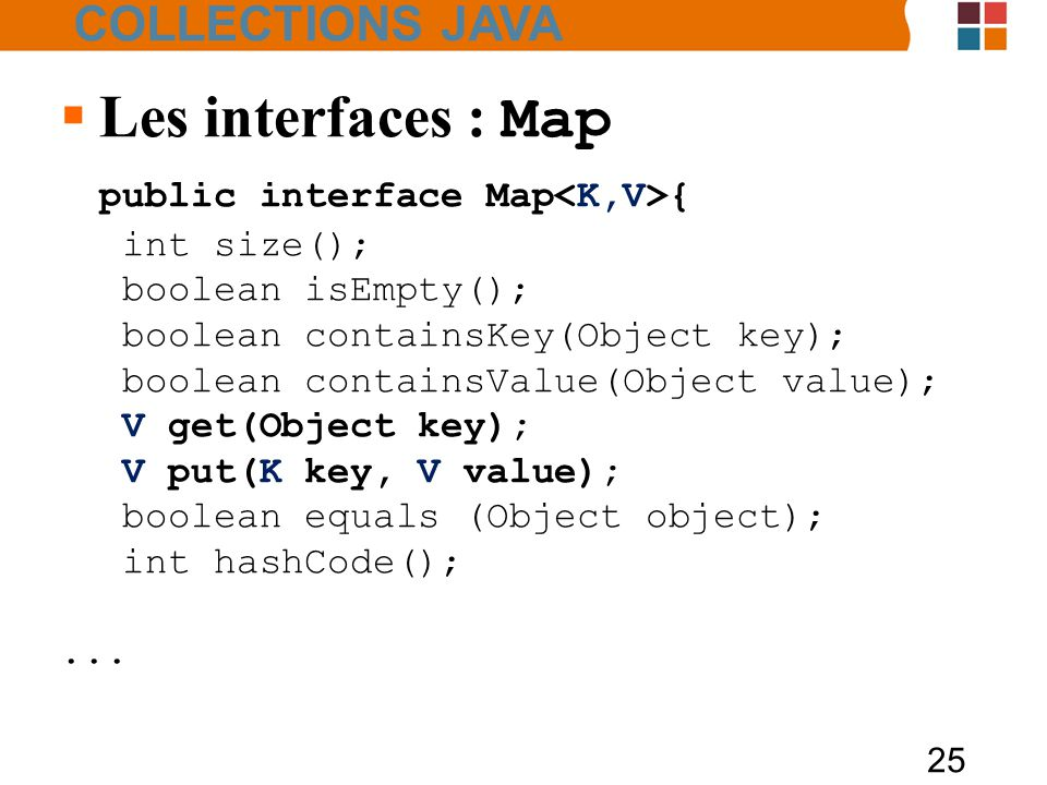 25  Les interfaces : Map public interface Map { int size(); boolean isEmpty(); boolean containsKey(Object key); boolean containsValue(Object value);