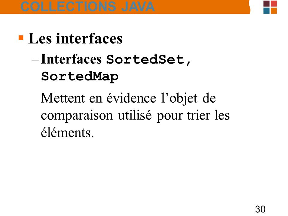30  Les interfaces –Interfaces SortedSet, SortedMap Mettent en évidence l'objet de comparaison utilisé pour trier les éléments.
