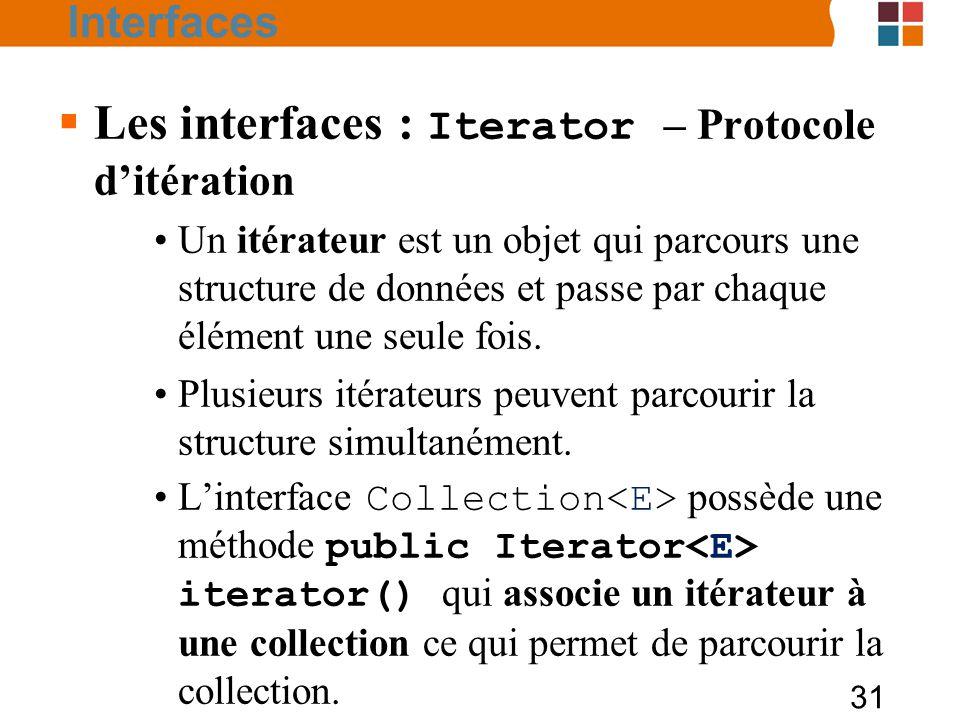 31  Les interfaces : Iterator – Protocole d'itération Un itérateur est un objet qui parcours une structure de données et passe par chaque élément une seule fois.