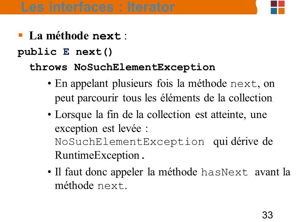 33  La méthode next : public E next() throws NoSuchElementException En appelant plusieurs fois la méthode next, on peut parcourir tous les éléments de la collection Lorsque la fin de la collection est atteinte, une exception est levée : NoSuchElementException qui dérive de RuntimeException.