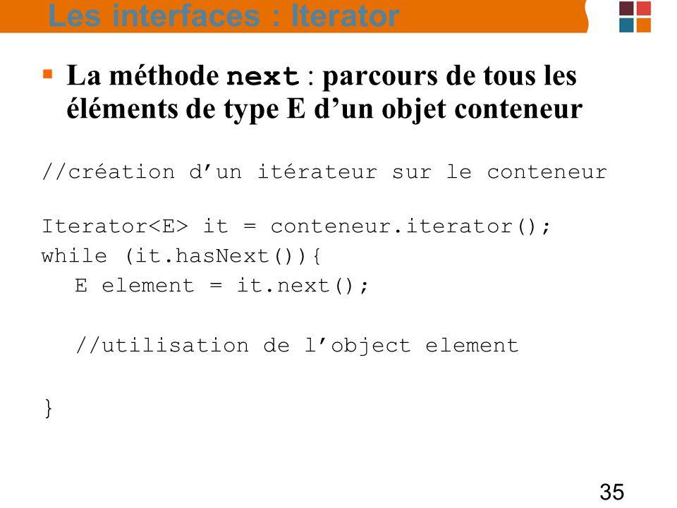 35  La méthode next : parcours de tous les éléments de type E d'un objet conteneur //création d'un itérateur sur le conteneur Iterator it = conteneur.iterator(); while (it.hasNext()){ E element = it.next(); //utilisation de l'object element } Les interfaces : Iterator