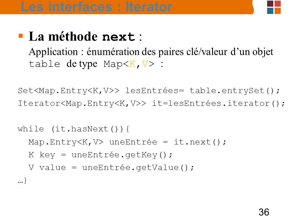 36  La méthode next : Application : énumération des paires clé/valeur d'un objet table de type Map : Set > lesEntrées= table.entrySet(); Iterator > it=lesEntrées.iterator(); while (it.hasNext()){ Map.Entry uneEntrée = it.next(); K key = uneEntrée.getKey(); V value = uneEntrée.getValue(); …} Les interfaces : Iterator