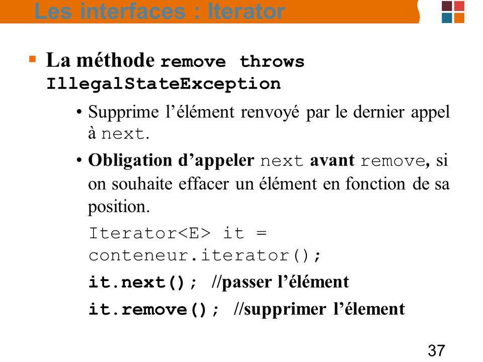 37  La méthode remove throws IllegalStateException Supprime l'élément renvoyé par le dernier appel à next.