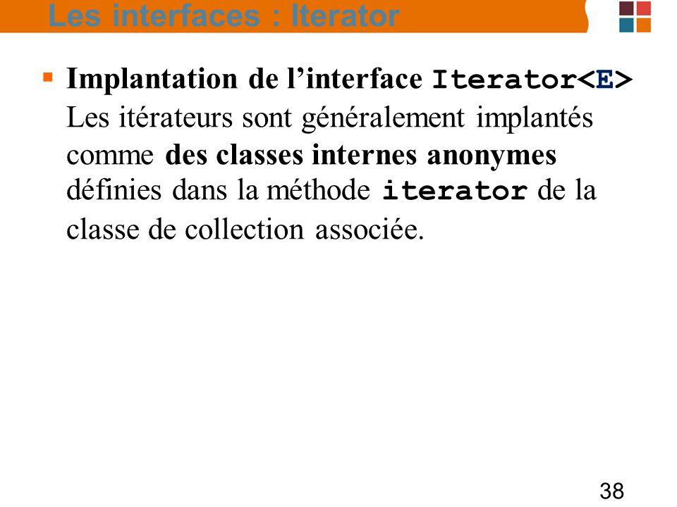 38  Implantation de l'interface Iterator Les itérateurs sont généralement implantés comme des classes internes anonymes définies dans la méthode iterator de la classe de collection associée.