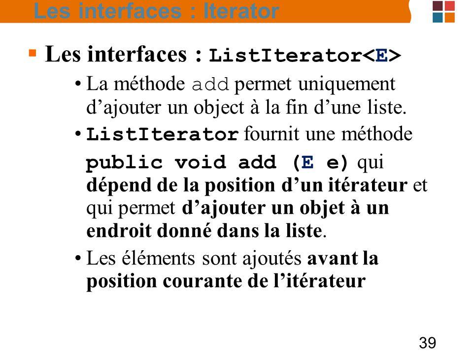 39  Les interfaces : ListIterator La méthode add permet uniquement d'ajouter un object à la fin d'une liste.
