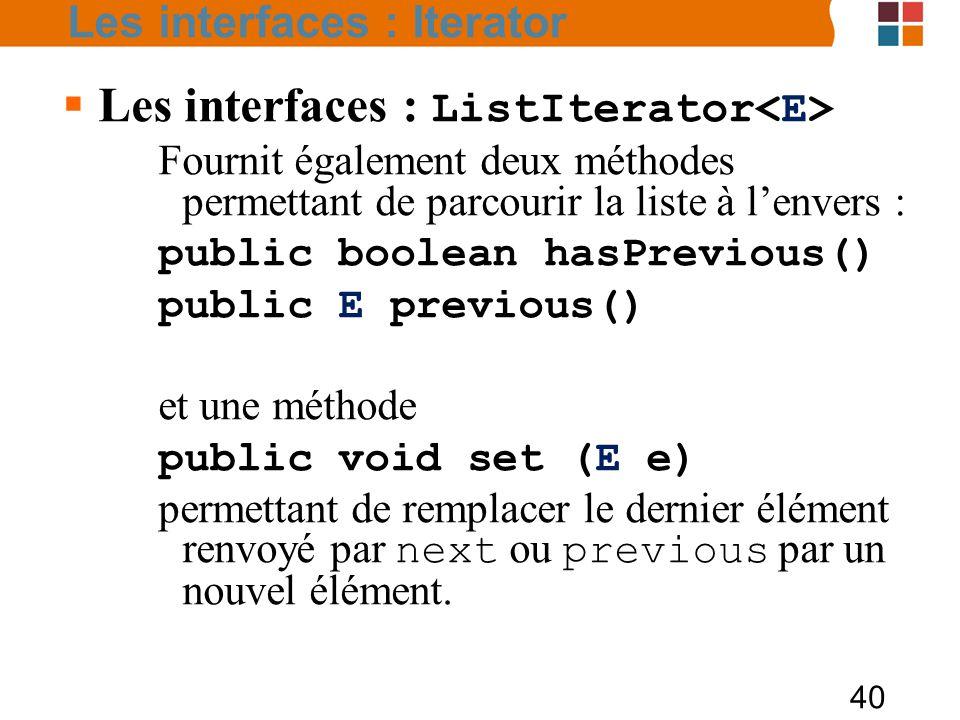 40  Les interfaces : ListIterator Fournit également deux méthodes permettant de parcourir la liste à l'envers : public boolean hasPrevious() public E previous() et une méthode public void set (E e) permettant de remplacer le dernier élément renvoyé par next ou previous par un nouvel élément.