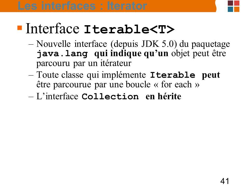 41  Interface Iterable –Nouvelle interface (depuis JDK 5.0) du paquetage java.lang qui indique qu'un objet peut être parcouru par un itérateur –Toute classe qui implémente Iterable peut être parcourue par une boucle « for each » –L'interface Collection en hérite Les interfaces : Iterator
