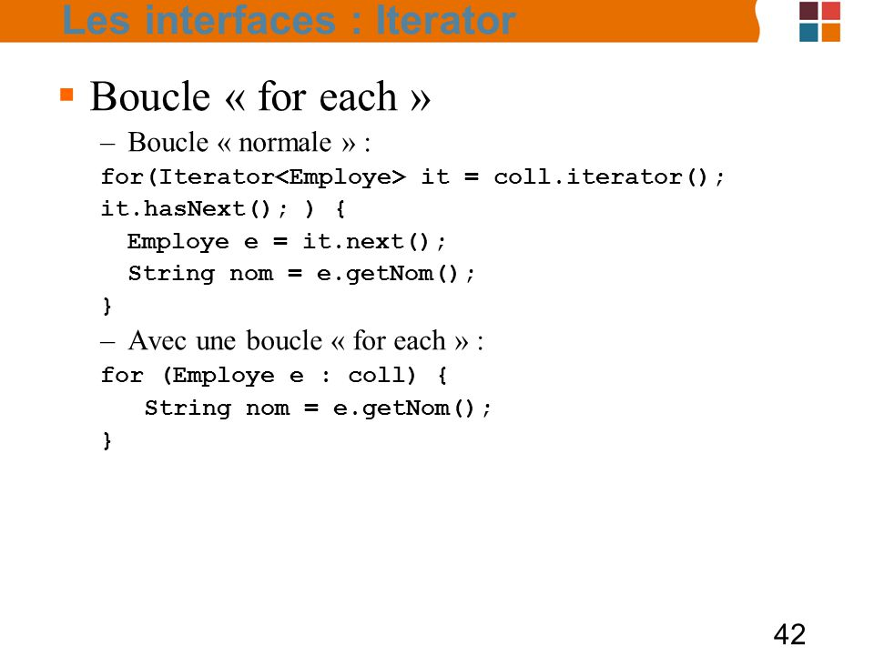 42  Boucle « for each » –Boucle « normale » : for(Iterator it = coll.iterator(); it.hasNext(); ) { Employe e = it.next(); String nom = e.getNom(); }