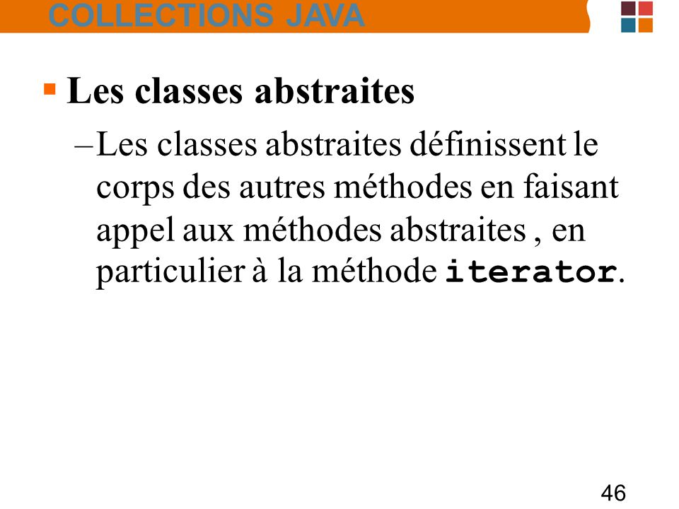 46  Les classes abstraites –Les classes abstraites définissent le corps des autres méthodes en faisant appel aux méthodes abstraites, en particulier à la méthode iterator.