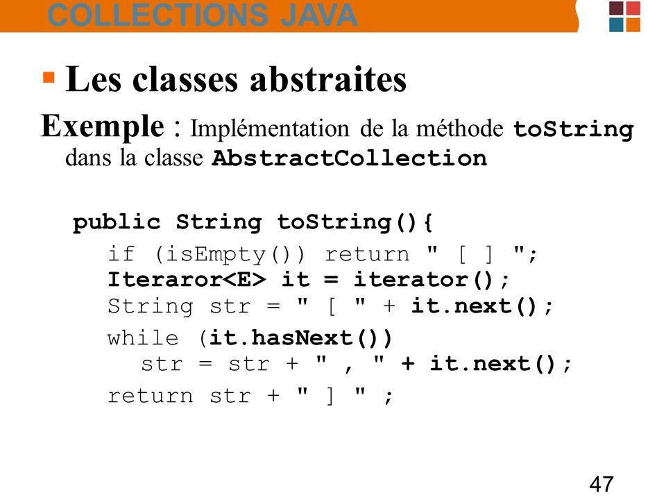 47  Les classes abstraites Exemple : Implémentation de la méthode toString dans la classe AbstractCollection public String toString(){ if (isEmpty()) return [ ] ; Iteraror it = iterator(); String str = [ + it.next(); while (it.hasNext()) str = str + , + it.next(); return str + ] ; COLLECTIONS JAVA