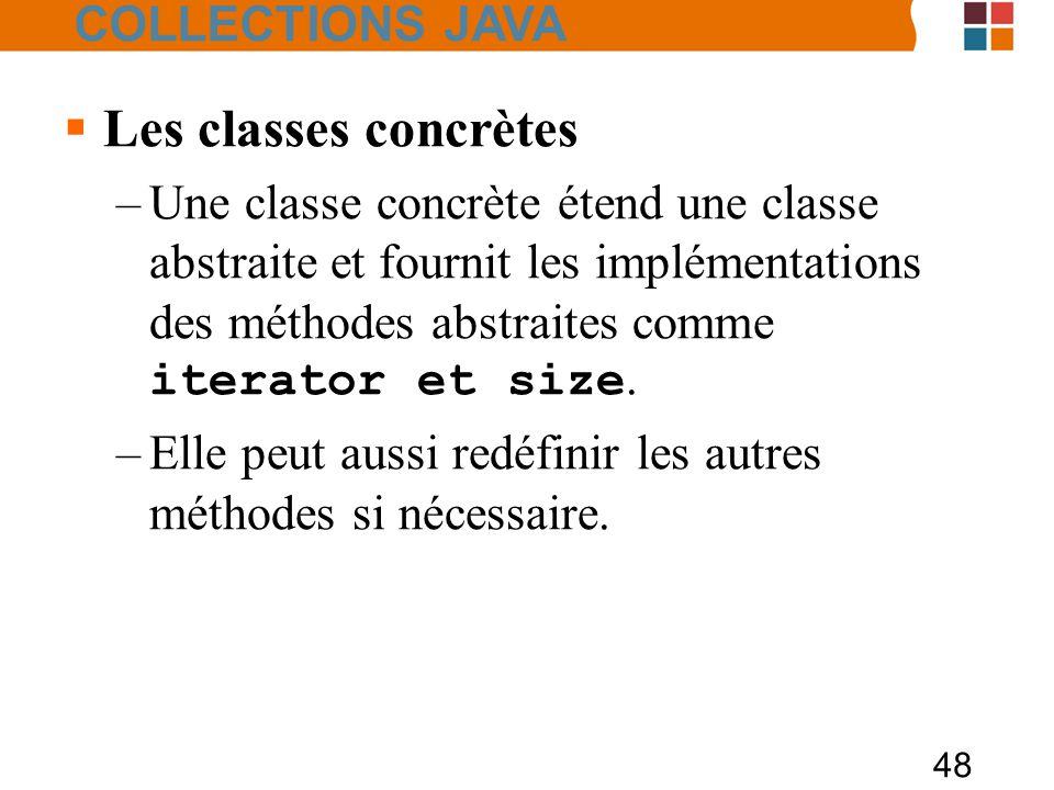 48  Les classes concrètes –Une classe concrète étend une classe abstraite et fournit les implémentations des méthodes abstraites comme iterator et size.