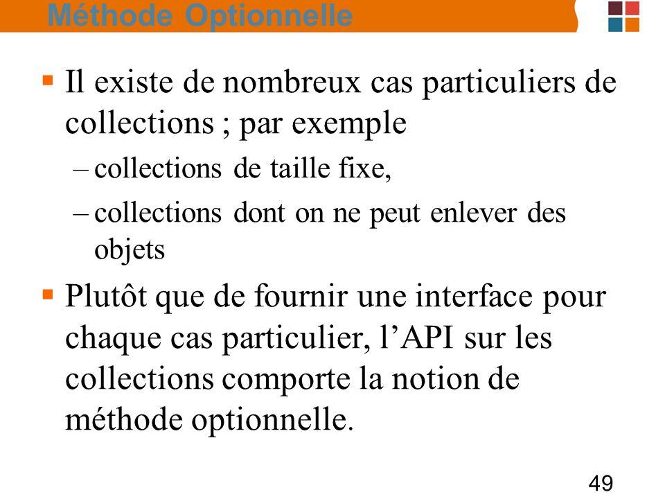 49  Il existe de nombreux cas particuliers de collections ; par exemple –collections de taille fixe, –collections dont on ne peut enlever des objets  Plutôt que de fournir une interface pour chaque cas particulier, l'API sur les collections comporte la notion de méthode optionnelle.