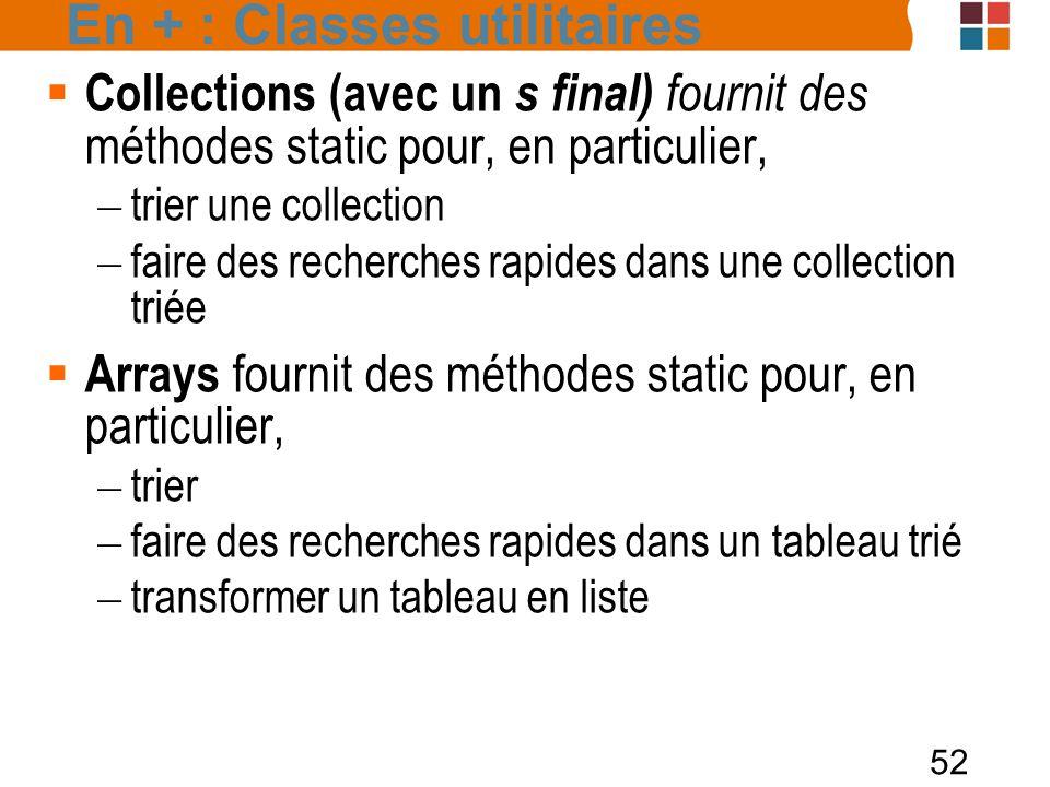 52 En + : Classes utilitaires  Collections (avec un s final) fournit des méthodes static pour, en particulier, – trier une collection – faire des recherches rapides dans une collection triée  Arrays fournit des méthodes static pour, en particulier, – trier – faire des recherches rapides dans un tableau trié – transformer un tableau en liste