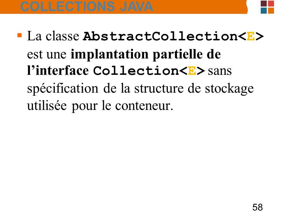 58  La classe AbstractCollection est une implantation partielle de l'interface Collection sans spécification de la structure de stockage utilisée pour le conteneur.