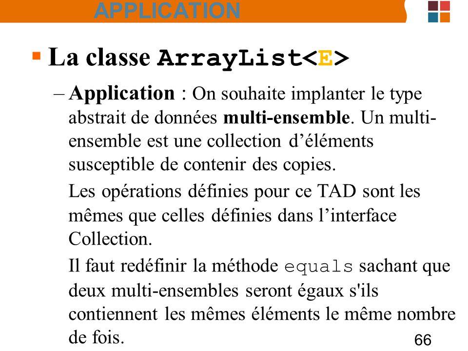 66 APPLICATION  La classe ArrayList –Application : On souhaite implanter le type abstrait de données multi-ensemble.