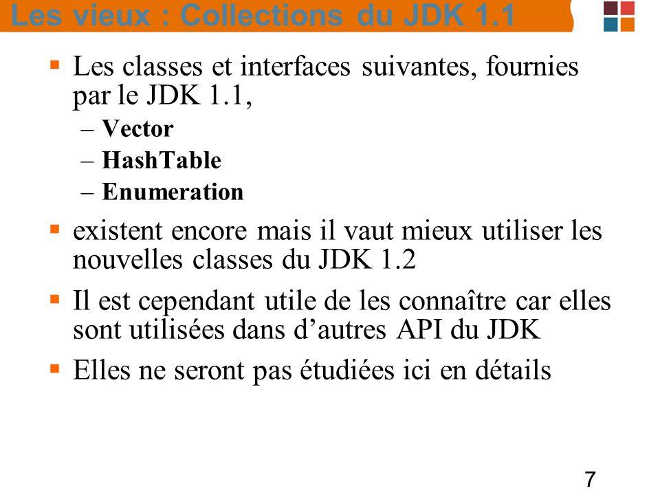 7  Les classes et interfaces suivantes, fournies par le JDK 1.1, –Vector –HashTable –Enumeration  existent encore mais il vaut mieux utiliser les nouvelles classes du JDK 1.2  Il est cependant utile de les connaître car elles sont utilisées dans d'autres API du JDK  Elles ne seront pas étudiées ici en détails Les vieux : Collections du JDK 1.1