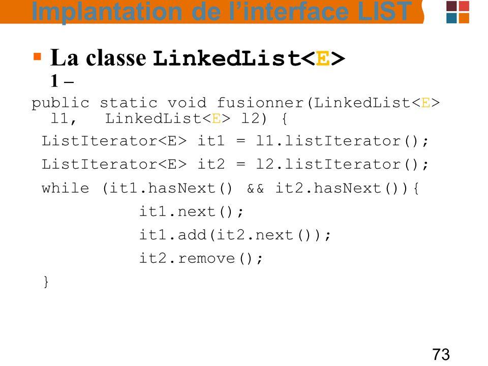 73  La classe LinkedList 1 – public static void fusionner(LinkedList l1, LinkedList l2) { ListIterator it1 = l1.listIterator(); ListIterator it2 = l2.listIterator(); while (it1.hasNext() && it2.hasNext()){ it1.next(); it1.add(it2.next()); it2.remove(); } Implantation de l'interface LIST