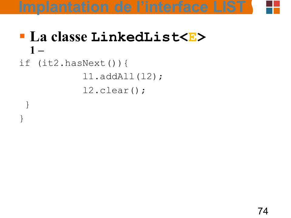 74  La classe LinkedList 1 – if (it2.hasNext()){ l1.addAll(l2); l2.clear(); } Implantation de l'interface LIST