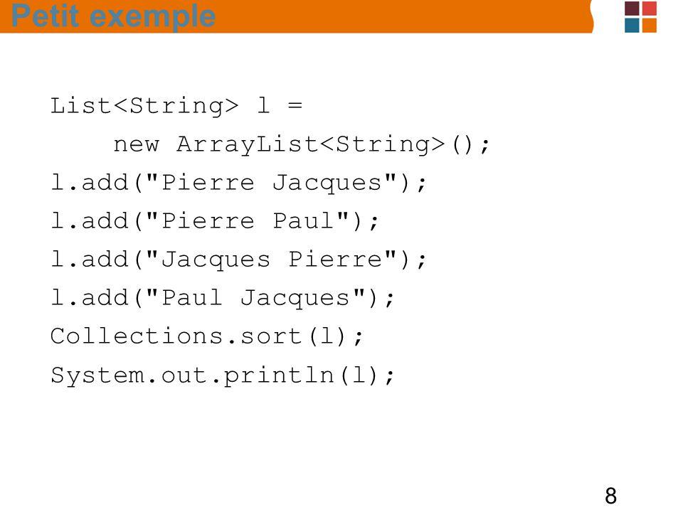 8 List l = new ArrayList (); l.add( Pierre Jacques ); l.add( Pierre Paul ); l.add( Jacques Pierre ); l.add( Paul Jacques ); Collections.sort(l); System.out.println(l); Petit exemple