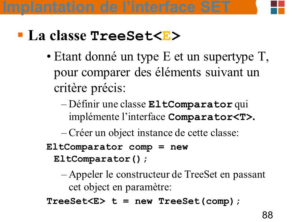 88  La classe TreeSet Etant donné un type E et un supertype T, pour comparer des éléments suivant un critère précis: –Définir une classe EltComparator qui implémente l'interface Comparator.