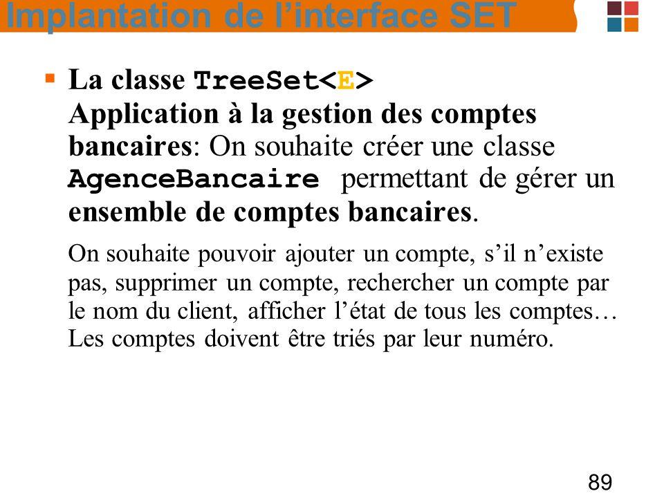 89  La classe TreeSet Application à la gestion des comptes bancaires: On souhaite créer une classe AgenceBancaire permettant de gérer un ensemble de comptes bancaires.