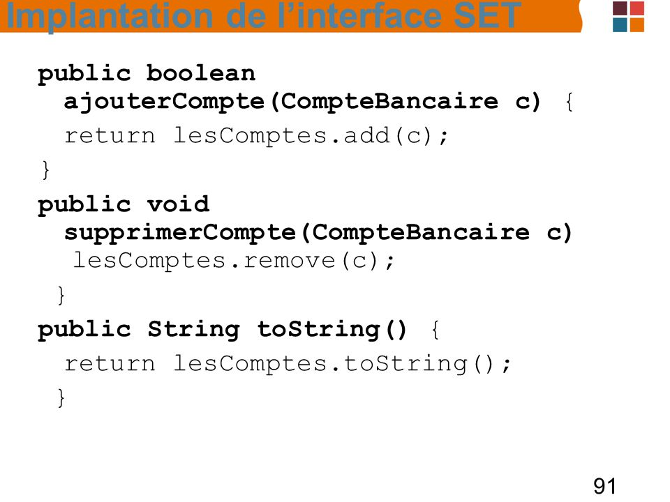 91 public boolean ajouterCompte(CompteBancaire c) { return lesComptes.add(c); } public void supprimerCompte(CompteBancaire c) lesComptes.remove(c); } public String toString() { return lesComptes.toString(); } Implantation de l'interface SET